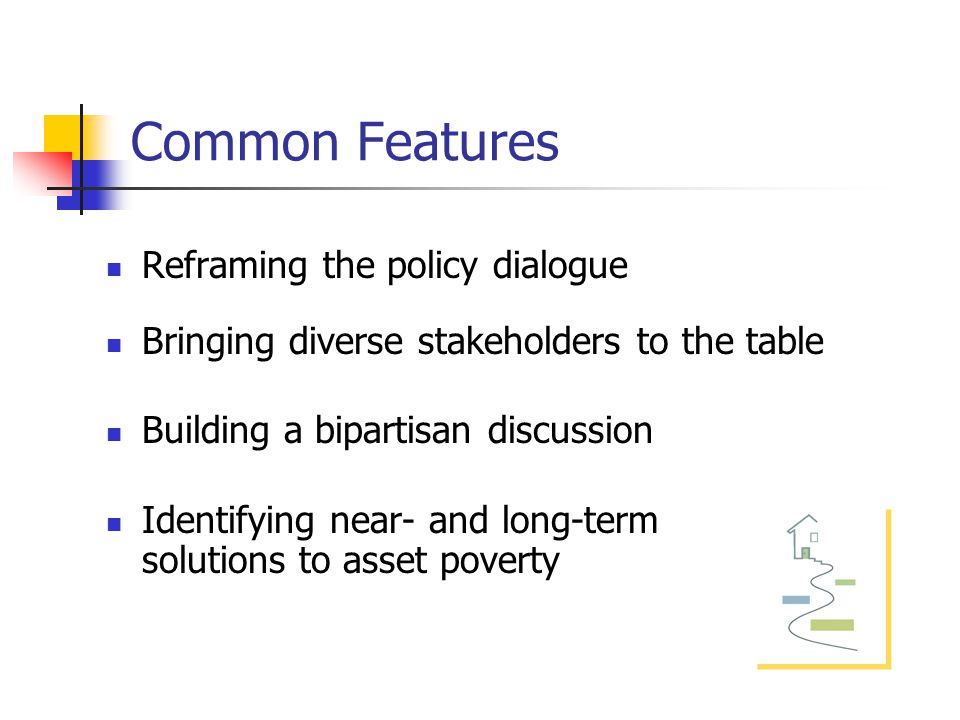 Common Features Reframing the policy dialogue Bringing diverse stakeholders to the table Building a bipartisan discussion Identifying near- and long-term solutions to asset poverty