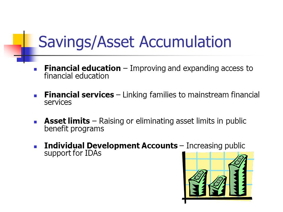 Savings/Asset Accumulation Financial education – Improving and expanding access to financial education Financial services – Linking families to mainstream financial services Asset limits – Raising or eliminating asset limits in public benefit programs Individual Development Accounts – Increasing public support for IDAs