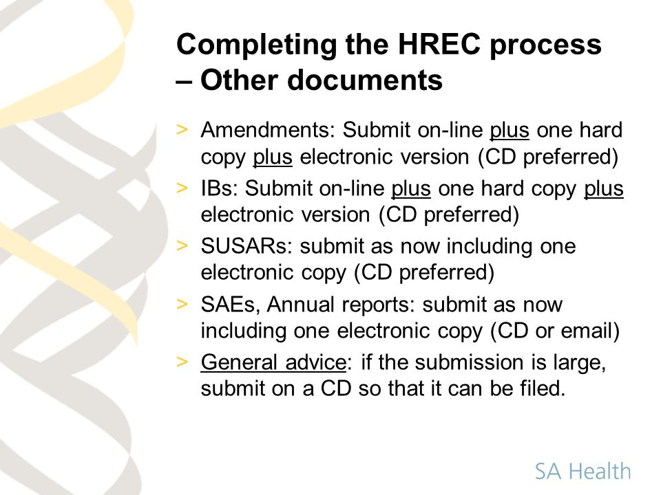 Completing the HREC process – Other documents >Amendments: Submit on-line plus one hard copy plus electronic version (CD preferred) >IBs: Submit on-line plus one hard copy plus electronic version (CD preferred) >SUSARs: submit as now including one electronic copy (CD preferred) >SAEs, Annual reports: submit as now including one electronic copy (CD or email) >General advice: if the submission is large, submit on a CD so that it can be filed.