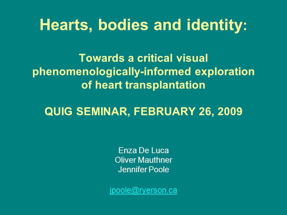 Hearts, bodies and identity : Towards a critical visual phenomenologically-informed exploration of heart transplantation QUIG SEMINAR, FEBRUARY 26, 2009 Enza De Luca Oliver Mauthner Jennifer Poole jpoole@ryerson.ca