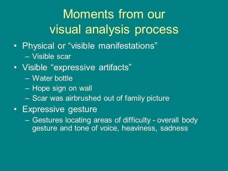 Moments from our visual analysis process Physical or visible manifestations –Visible scar Visible expressive artifacts –Water bottle –Hope sign on wall –Scar was airbrushed out of family picture Expressive gesture –Gestures locating areas of difficulty - overall body gesture and tone of voice, heaviness, sadness