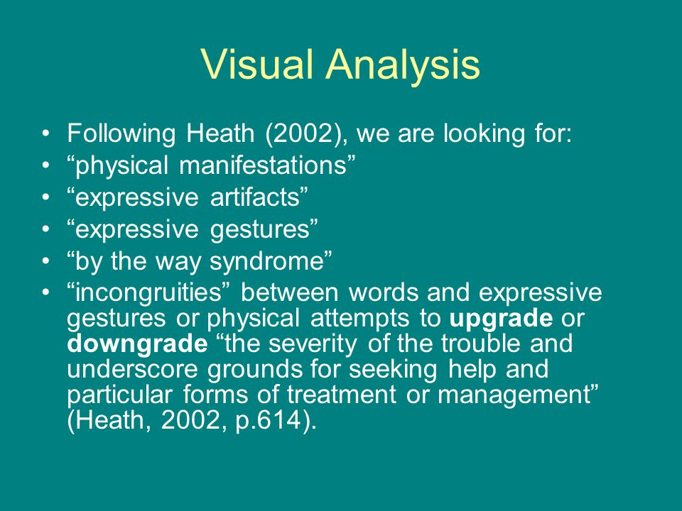 Visual Analysis Following Heath (2002), we are looking for: physical manifestations expressive artifacts expressive gestures by the way syndrome incongruities between words and expressive gestures or physical attempts to upgrade or downgrade the severity of the trouble and underscore grounds for seeking help and particular forms of treatment or management (Heath, 2002, p.614).