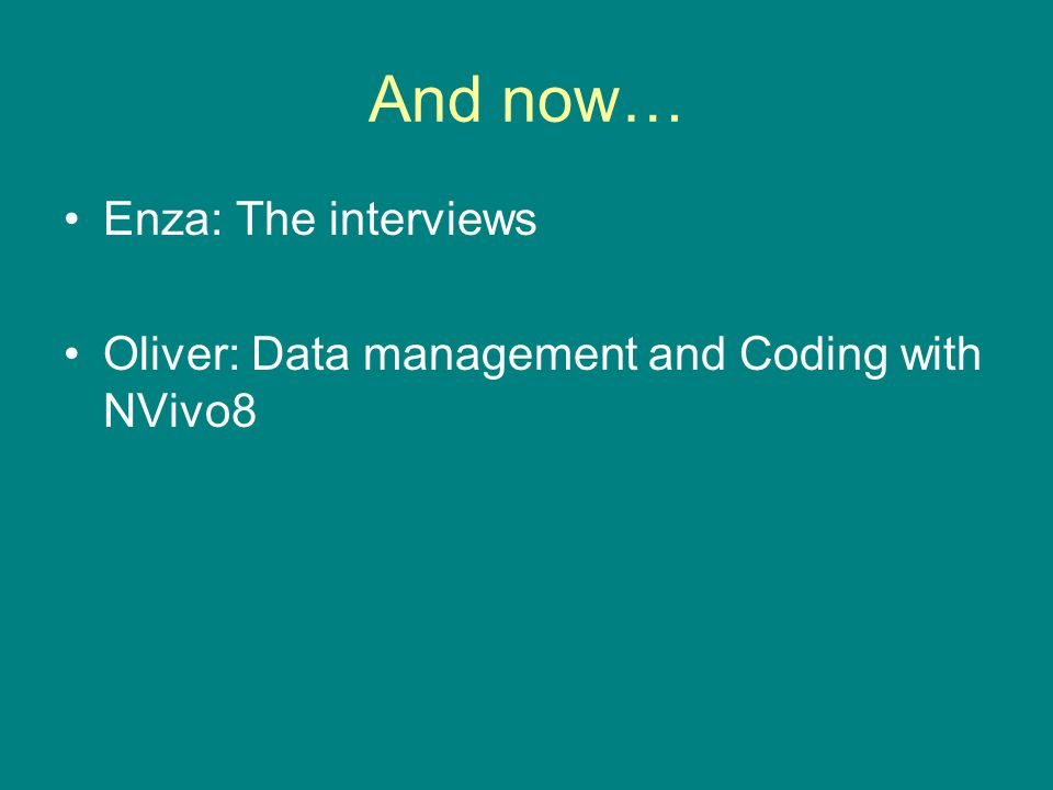 And now… Enza: The interviews Oliver: Data management and Coding with NVivo8