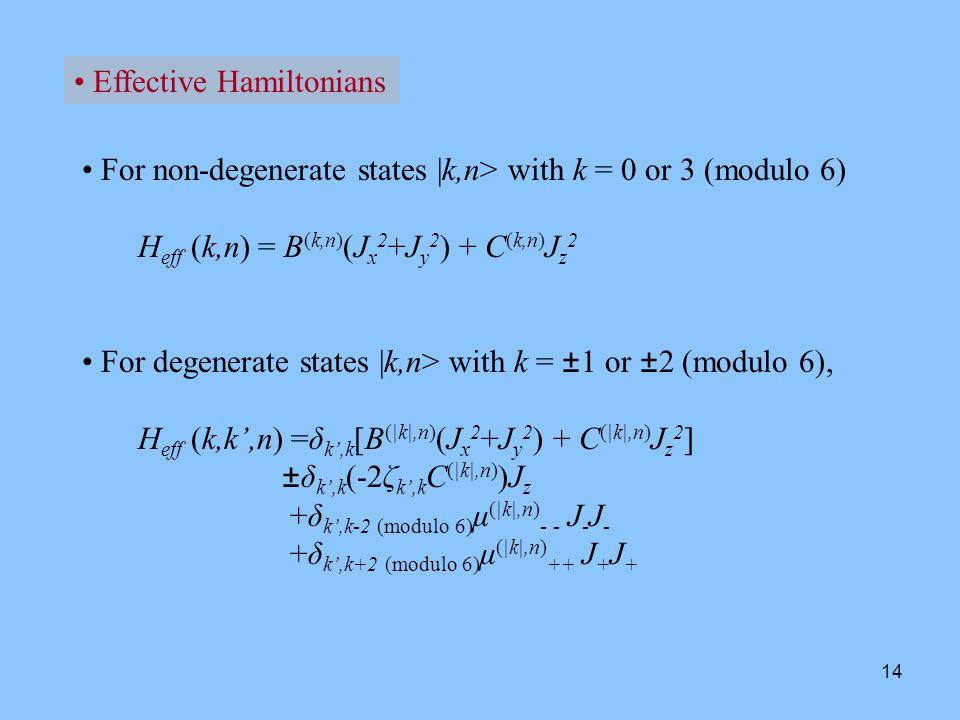 14 Effective Hamiltonians For non-degenerate states |k,n> with k = 0 or 3 (modulo 6) H eff (k,n) = B (k,n) (J x 2 +J y 2 ) + C (k,n) J z 2 For degenerate states |k,n> with k = ±1 or ±2 (modulo 6), H eff (k,k',n) =δ k',k [B (|k|,n) (J x 2 +J y 2 ) + C (|k|,n) J z 2 ] ±δ k',k (-2ζ k',k C (|k|,n) )J z +δ k',k-2 (modulo 6) μ (|k|,n) - - J - J - +δ k',k+2 (modulo 6) μ (|k|,n) ++ J + J +