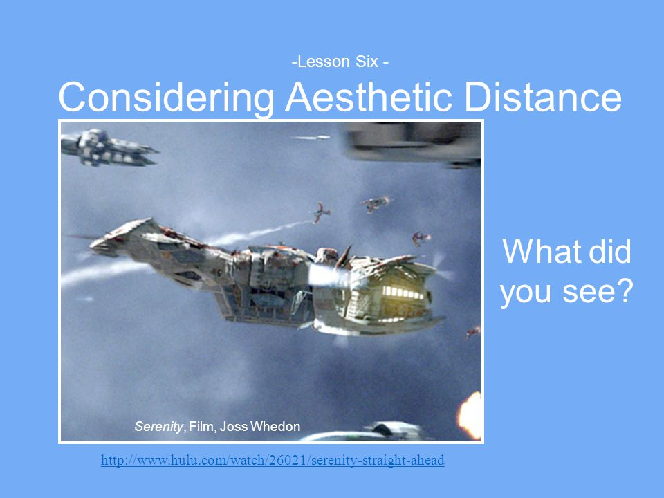 -Lesson Six - Considering Aesthetic Distance Serenity, Film, Joss Whedon What did you see? http://www.hulu.com/watch/26021/serenity-straight-ahead