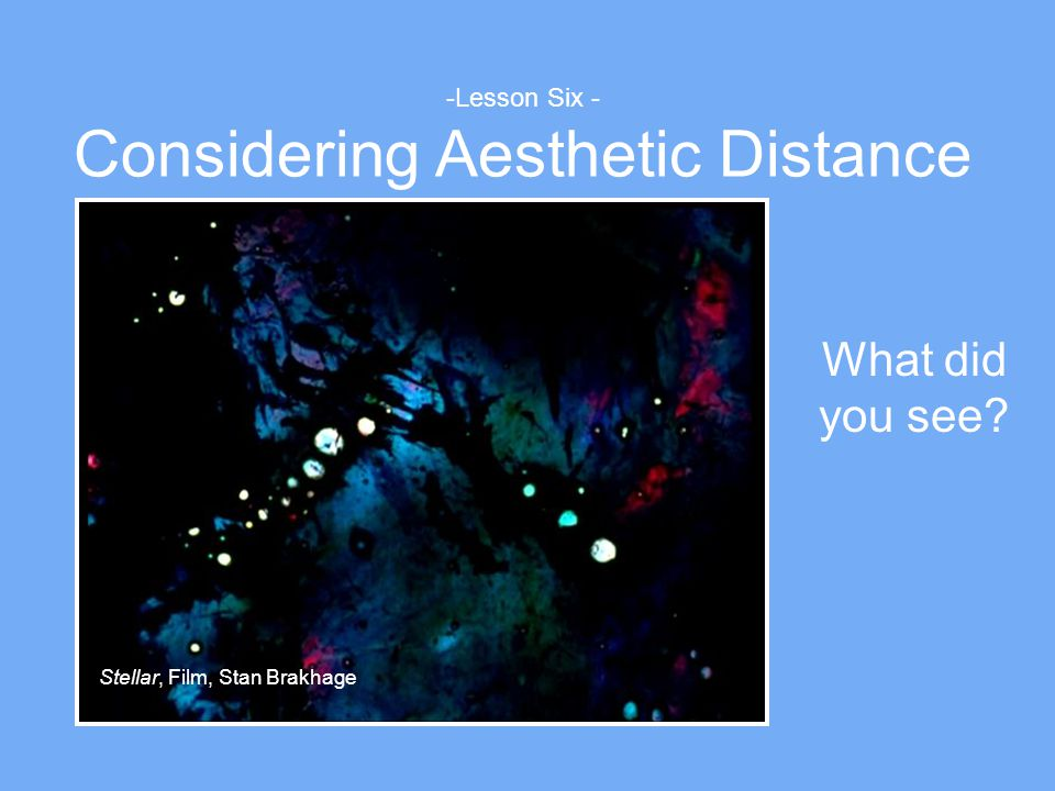 -Lesson Six - Considering Aesthetic Distance Stellar, Film, Stan Brakhage What did you see?