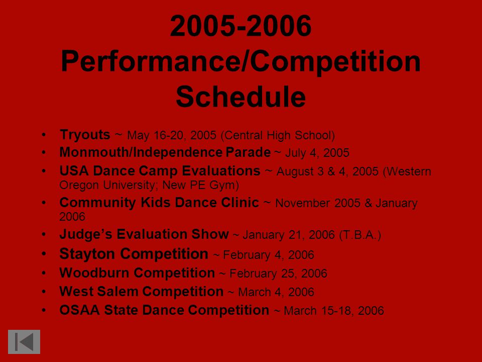 2005-2006 Performance/Competition Schedule Tryouts ~ May 16-20, 2005 (Central High School) Monmouth/Independence Parade ~ July 4, 2005 USA Dance Camp Evaluations ~ August 3 & 4, 2005 (Western Oregon University; New PE Gym) Community Kids Dance Clinic ~ November 2005 & January 2006 Judge's Evaluation Show ~ January 21, 2006 (T.B.A.) Stayton Competition ~ February 4, 2006 Woodburn Competition ~ February 25, 2006 West Salem Competition ~ March 4, 2006 OSAA State Dance Competition ~ March 15-18, 2006