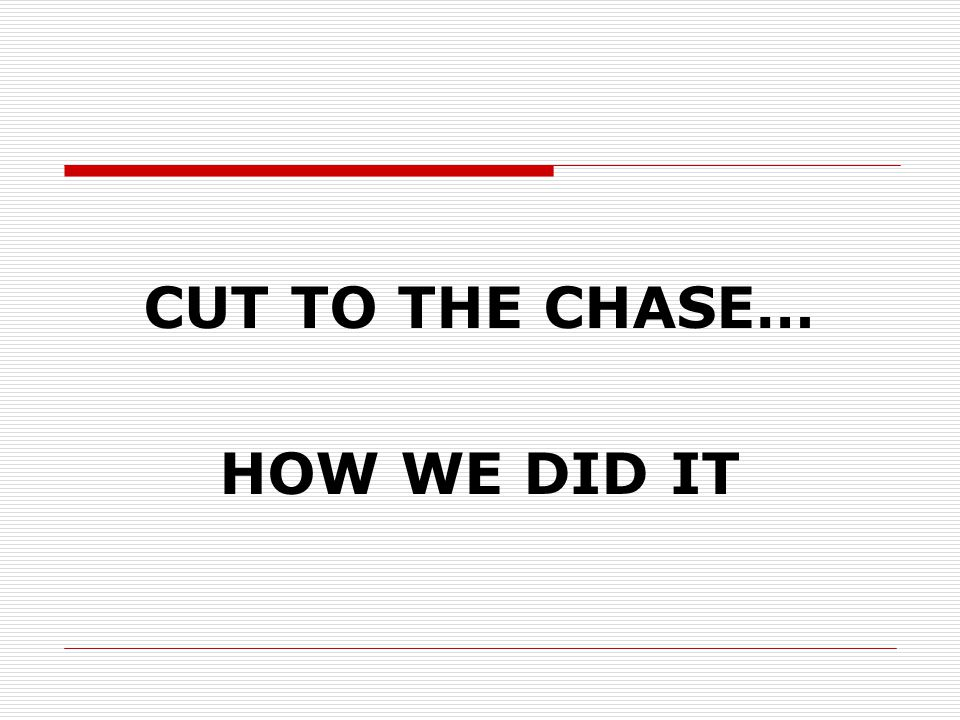 CUT TO THE CHASE… HOW WE DID IT