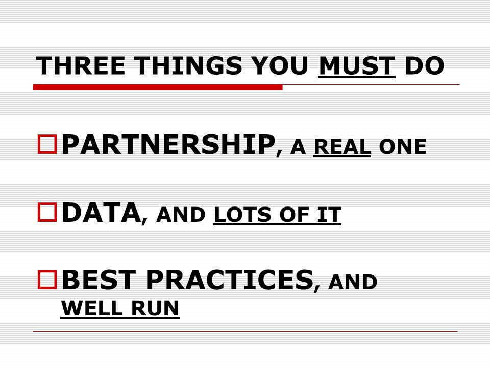 THREE THINGS YOU MUST DO  PARTNERSHIP, A REAL ONE  DATA, AND LOTS OF IT  BEST PRACTICES, AND WELL RUN