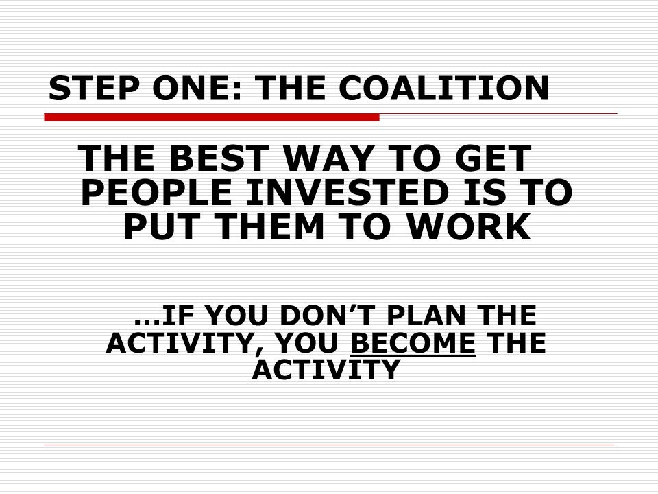 THE BEST WAY TO GET PEOPLE INVESTED IS TO PUT THEM TO WORK …IF YOU DON'T PLAN THE ACTIVITY, YOU BECOME THE ACTIVITY STEP ONE: THE COALITION