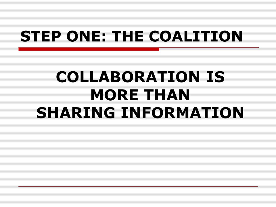 COLLABORATION IS MORE THAN SHARING INFORMATION STEP ONE: THE COALITION