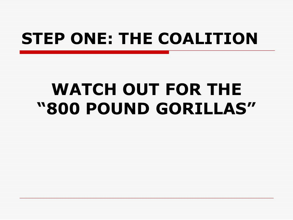 WATCH OUT FOR THE 800 POUND GORILLAS STEP ONE: THE COALITION