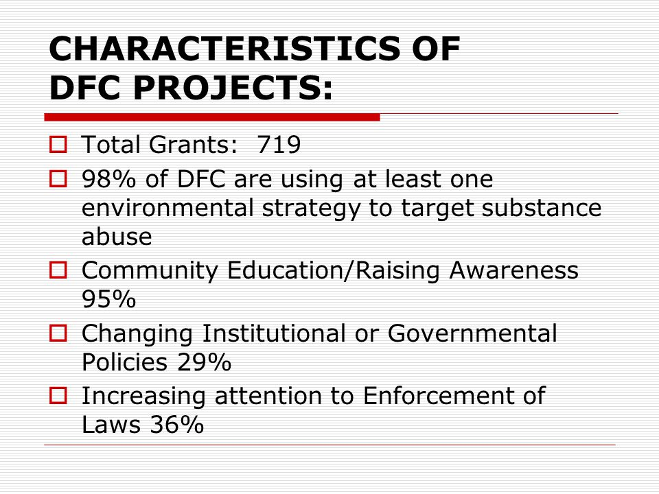 CHARACTERISTICS OF DFC PROJECTS:  Total Grants: 719  98% of DFC are using at least one environmental strategy to target substance abuse  Community Education/Raising Awareness 95%  Changing Institutional or Governmental Policies 29%  Increasing attention to Enforcement of Laws 36%