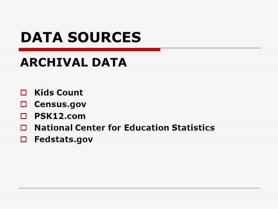 DATA SOURCES ARCHIVAL DATA  Kids Count  Census.gov  PSK12.com  National Center for Education Statistics  Fedstats.gov