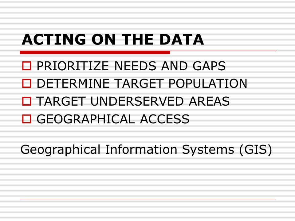 ACTING ON THE DATA  PRIORITIZE NEEDS AND GAPS  DETERMINE TARGET POPULATION  TARGET UNDERSERVED AREAS  GEOGRAPHICAL ACCESS Geographical Information Systems (GIS)