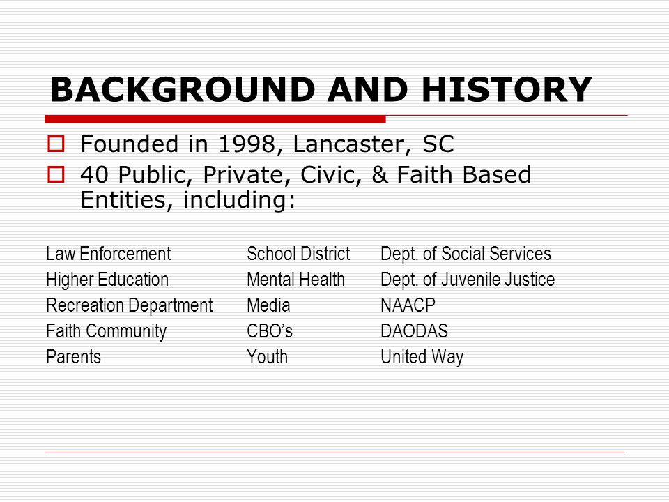 BACKGROUND AND HISTORY  Founded in 1998, Lancaster, SC  40 Public, Private, Civic, & Faith Based Entities, including: Law Enforcement School Distric