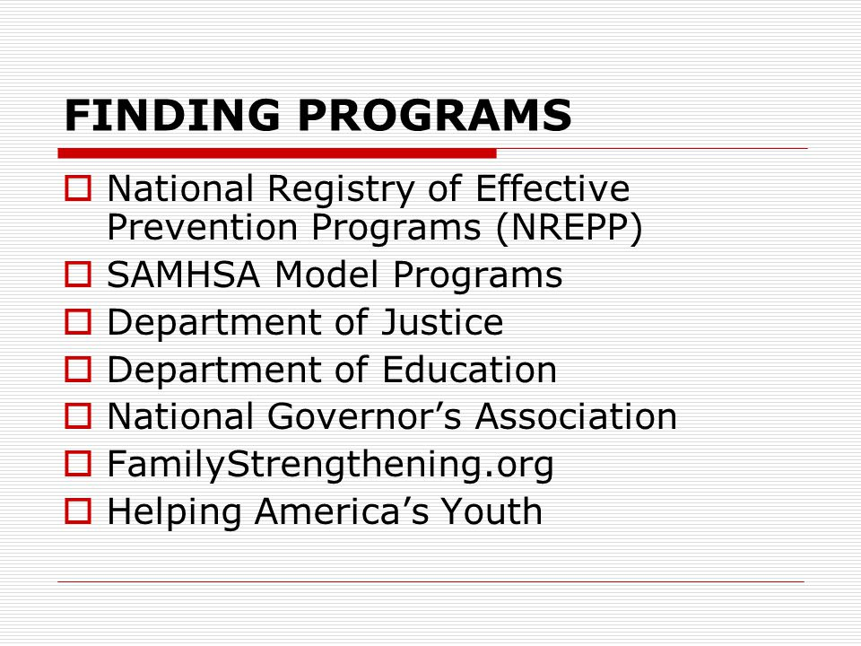 FINDING PROGRAMS  National Registry of Effective Prevention Programs (NREPP)  SAMHSA Model Programs  Department of Justice  Department of Education  National Governor's Association  FamilyStrengthening.org  Helping America's Youth