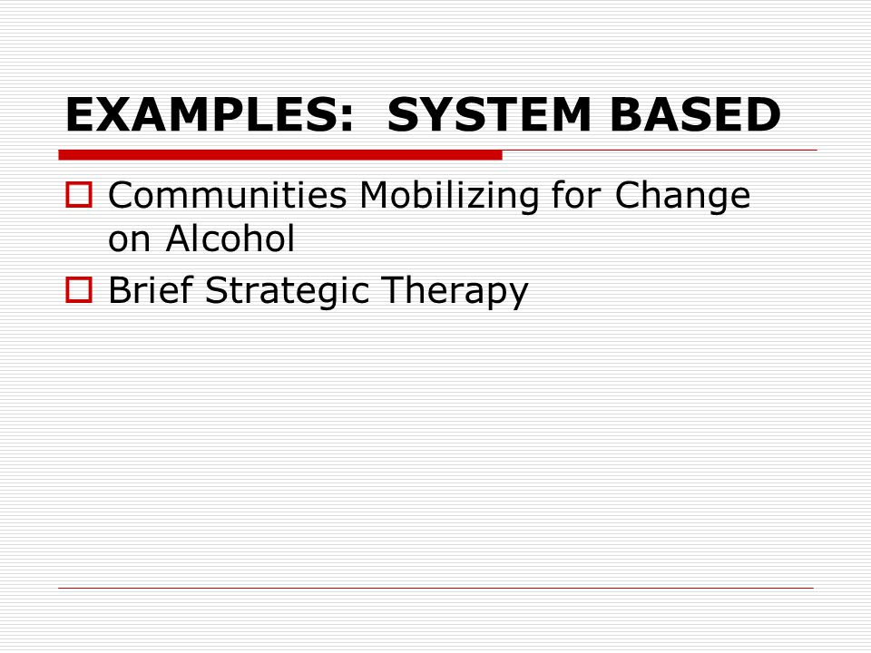EXAMPLES: SYSTEM BASED  Communities Mobilizing for Change on Alcohol  Brief Strategic Therapy