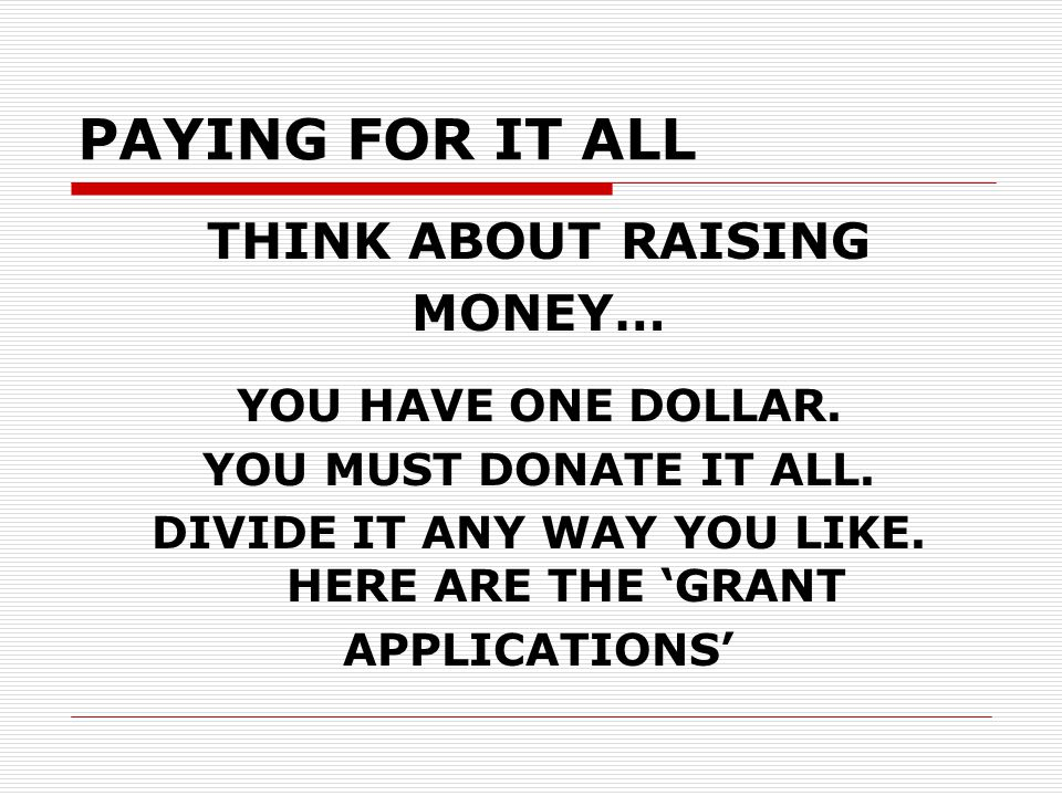 PAYING FOR IT ALL THINK ABOUT RAISING MONEY… YOU HAVE ONE DOLLAR.