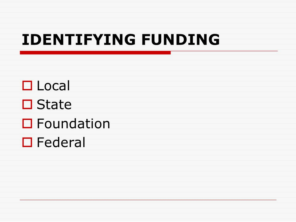 IDENTIFYING FUNDING  Local  State  Foundation  Federal