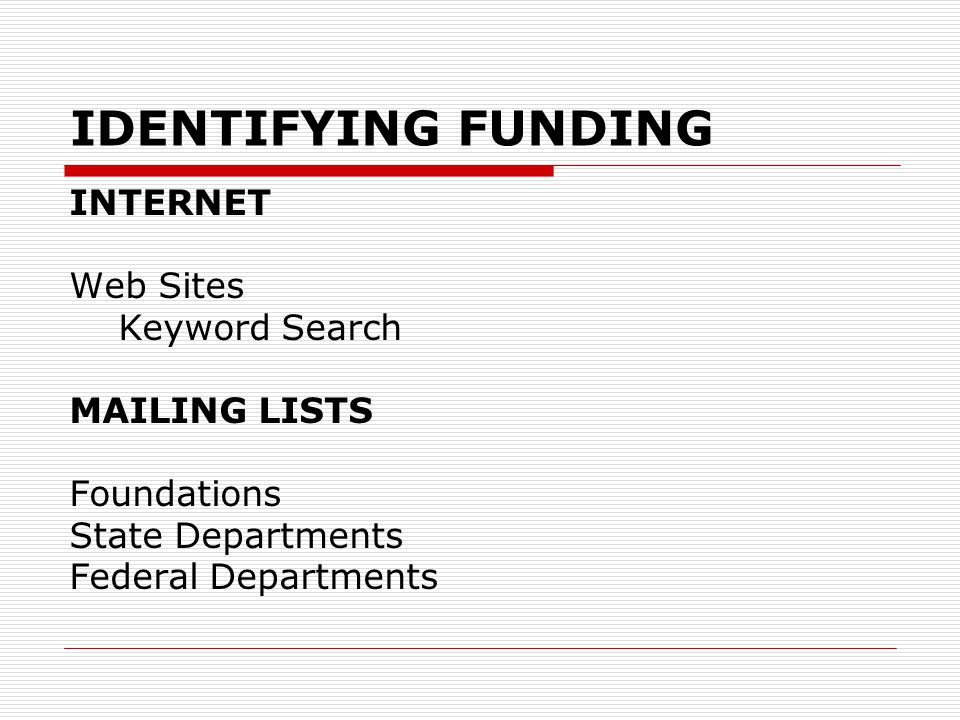 IDENTIFYING FUNDING INTERNET Web Sites Keyword Search MAILING LISTS Foundations State Departments Federal Departments