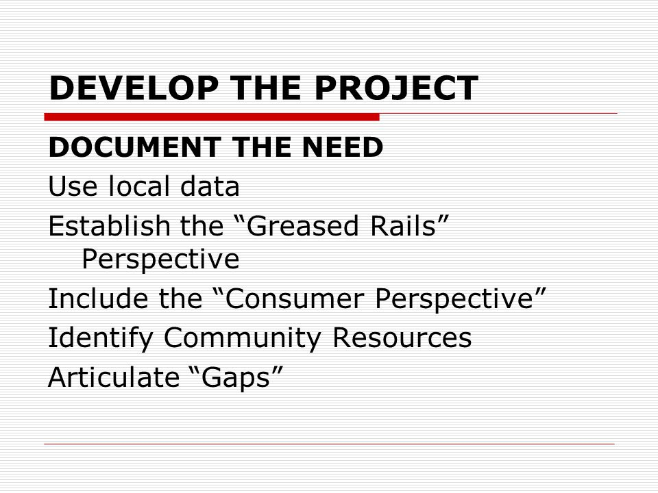 DEVELOP THE PROJECT DOCUMENT THE NEED Use local data Establish the Greased Rails Perspective Include the Consumer Perspective Identify Community Resources Articulate Gaps