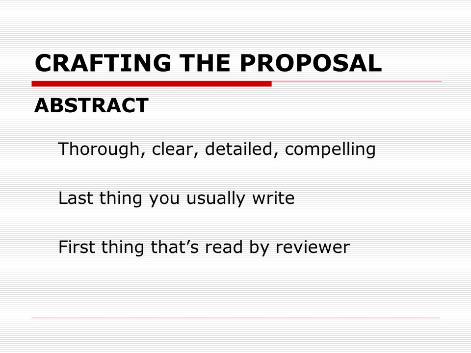 CRAFTING THE PROPOSAL ABSTRACT Thorough, clear, detailed, compelling Last thing you usually write First thing that's read by reviewer