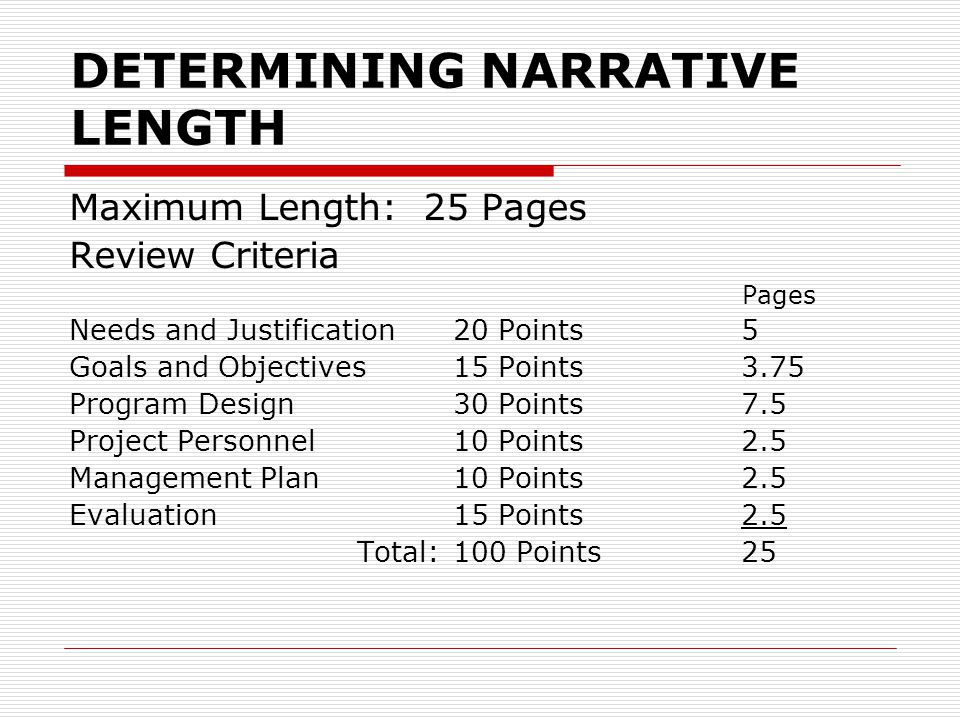 DETERMINING NARRATIVE LENGTH Maximum Length: 25 Pages Review Criteria Pages Needs and Justification20 Points5 Goals and Objectives15 Points3.75 Program Design30 Points7.5 Project Personnel10 Points2.5 Management Plan10 Points2.5 Evaluation15 Points2.5 Total:100 Points25