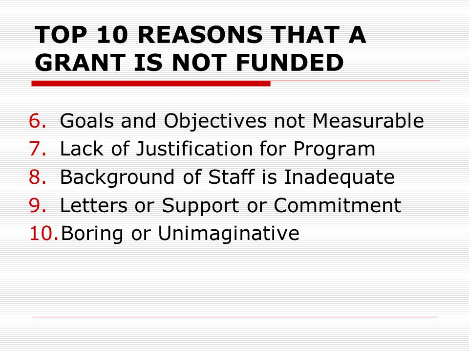 TOP 10 REASONS THAT A GRANT IS NOT FUNDED 6.Goals and Objectives not Measurable 7.Lack of Justification for Program 8.Background of Staff is Inadequate 9.Letters or Support or Commitment 10.Boring or Unimaginative