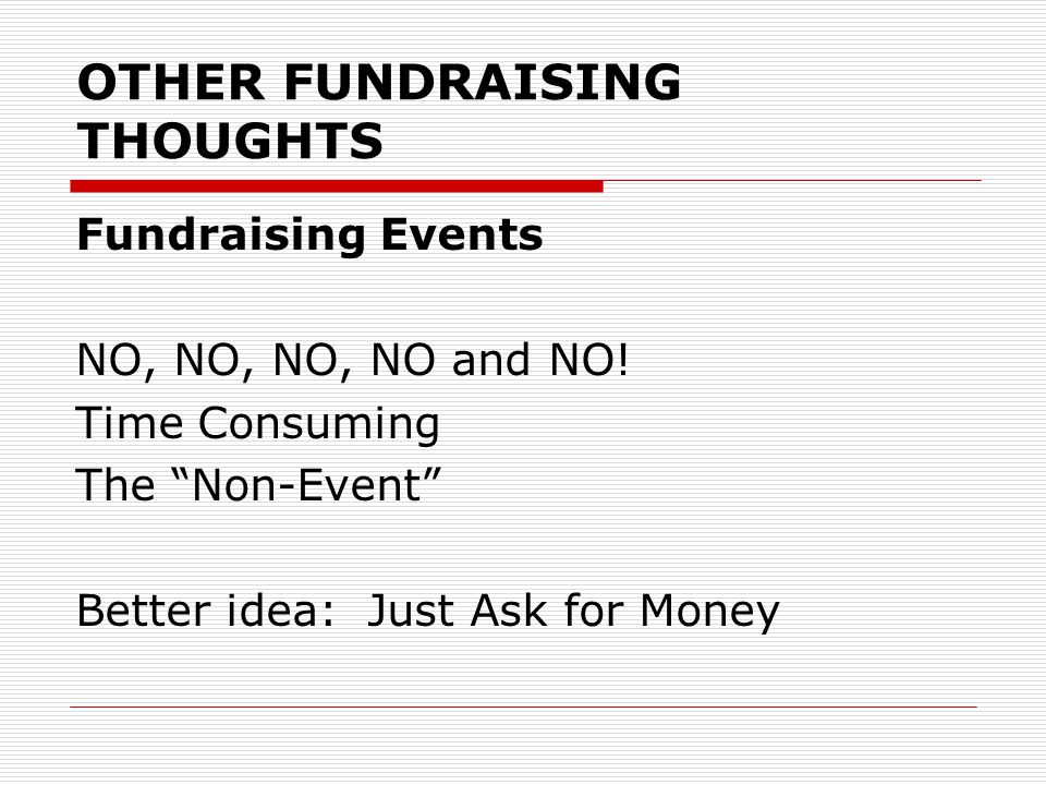 OTHER FUNDRAISING THOUGHTS Fundraising Events NO, NO, NO, NO and NO.
