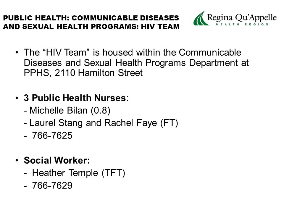The HIV Team is housed within the Communicable Diseases and Sexual Health Programs Department at PPHS, 2110 Hamilton Street 3 Public Health Nurses: - Michelle Bilan (0.8) - Laurel Stang and Rachel Faye (FT) - 766-7625 Social Worker: - Heather Temple (TFT) - 766-7629 PUBLIC HEALTH: COMMUNICABLE DISEASES AND SEXUAL HEALTH PROGRAMS: HIV TEAM