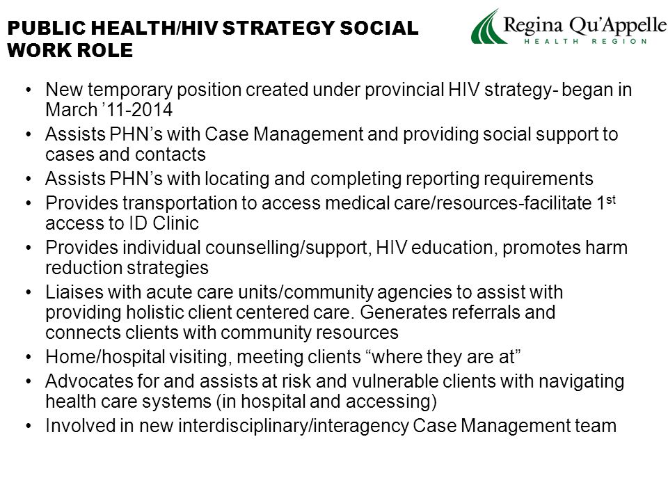 New temporary position created under provincial HIV strategy- began in March '11-2014 Assists PHN's with Case Management and providing social support to cases and contacts Assists PHN's with locating and completing reporting requirements Provides transportation to access medical care/resources-facilitate 1 st access to ID Clinic Provides individual counselling/support, HIV education, promotes harm reduction strategies Liaises with acute care units/community agencies to assist with providing holistic client centered care.