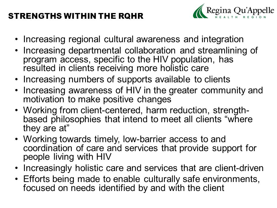 Increasing regional cultural awareness and integration Increasing departmental collaboration and streamlining of program access, specific to the HIV population, has resulted in clients receiving more holistic care Increasing numbers of supports available to clients Increasing awareness of HIV in the greater community and motivation to make positive changes Working from client-centered, harm reduction, strength- based philosophies that intend to meet all clients where they are at Working towards timely, low-barrier access to and coordination of care and services that provide support for people living with HIV Increasingly holistic care and services that are client-driven Efforts being made to enable culturally safe environments, focused on needs identified by and with the client STRENGTHS WITHIN THE RQHR