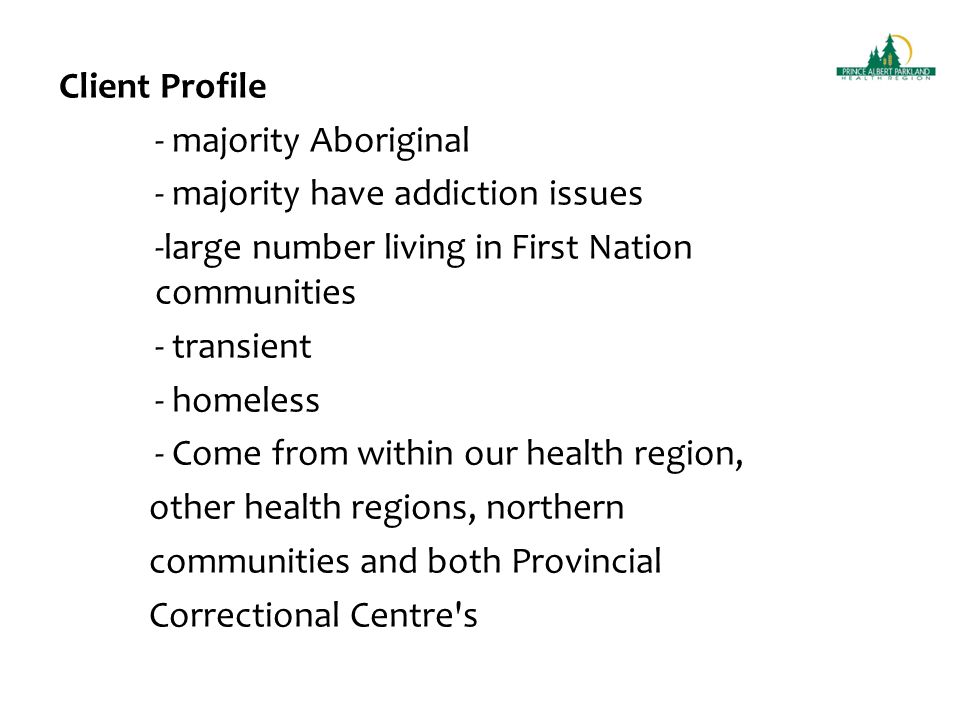 Client Profile - majority Aboriginal - majority have addiction issues -large number living in First Nation communities - transient - homeless - Come from within our health region, other health regions, northern communities and both Provincial Correctional Centre s