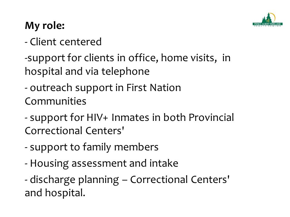 My role: - Client centered -support for clients in office, home visits, in hospital and via telephone - outreach support in First Nation Communities - support for HIV+ Inmates in both Provincial Correctional Centers - support to family members - Housing assessment and intake - discharge planning – Correctional Centers and hospital.