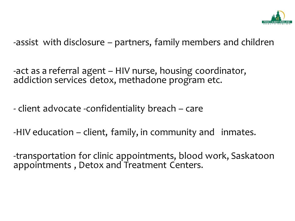 -assist with disclosure – partners, family members and children -act as a referral agent – HIV nurse, housing coordinator, addiction services detox, methadone program etc.