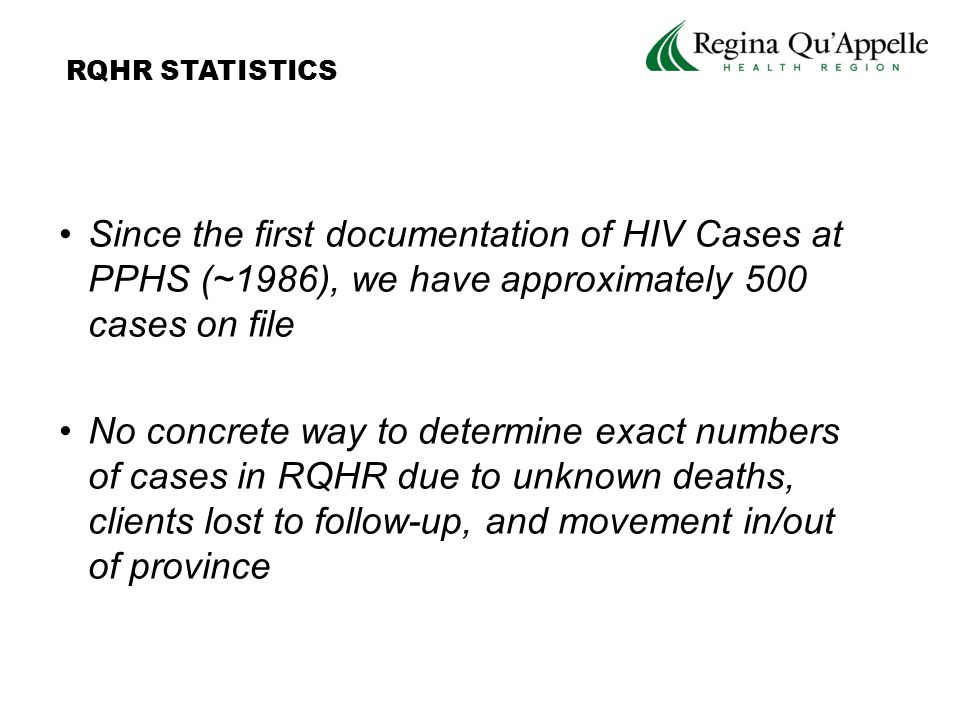 Since the first documentation of HIV Cases at PPHS (~1986), we have approximately 500 cases on file No concrete way to determine exact numbers of cases in RQHR due to unknown deaths, clients lost to follow-up, and movement in/out of province RQHR STATISTICS