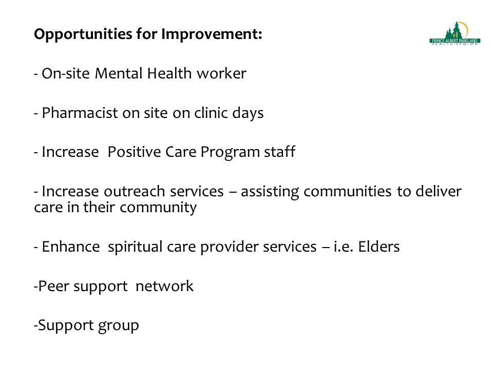 Opportunities for Improvement: - On-site Mental Health worker - Pharmacist on site on clinic days - Increase Positive Care Program staff - Increase outreach services – assisting communities to deliver care in their community - Enhance spiritual care provider services – i.e.