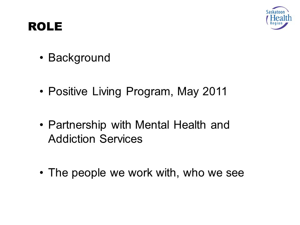 Background Positive Living Program, May 2011 Partnership with Mental Health and Addiction Services The people we work with, who we see ROLE