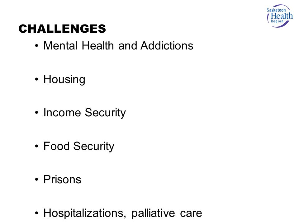 Mental Health and Addictions Housing Income Security Food Security Prisons Hospitalizations, palliative care CHALLENGES