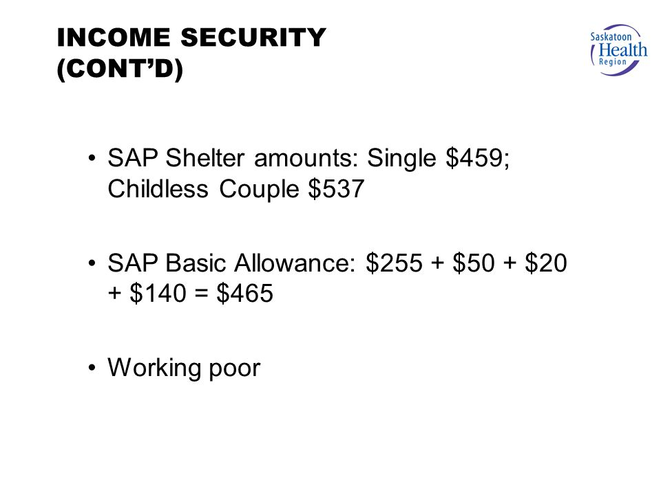 SAP Shelter amounts: Single $459; Childless Couple $537 SAP Basic Allowance: $255 + $50 + $20 + $140 = $465 Working poor INCOME SECURITY (CONT'D)