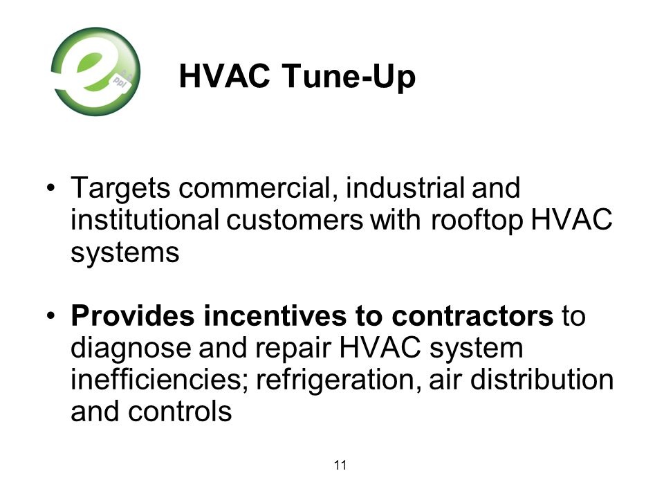 11 HVAC Tune-Up Targets commercial, industrial and institutional customers with rooftop HVAC systems Provides incentives to contractors to diagnose an