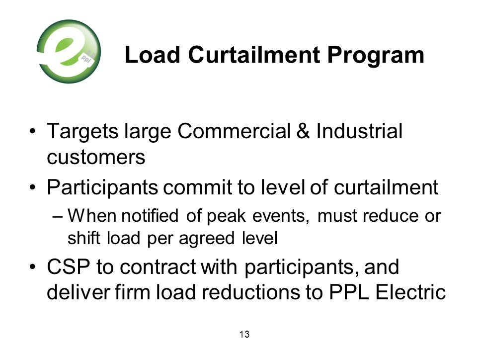 13 Load Curtailment Program Targets large Commercial & Industrial customers Participants commit to level of curtailment –When notified of peak events,