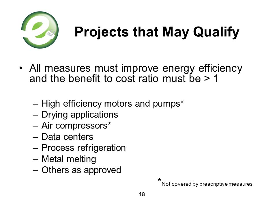 18 Projects that May Qualify All measures must improve energy efficiency and the benefit to cost ratio must be > 1 –High efficiency motors and pumps*