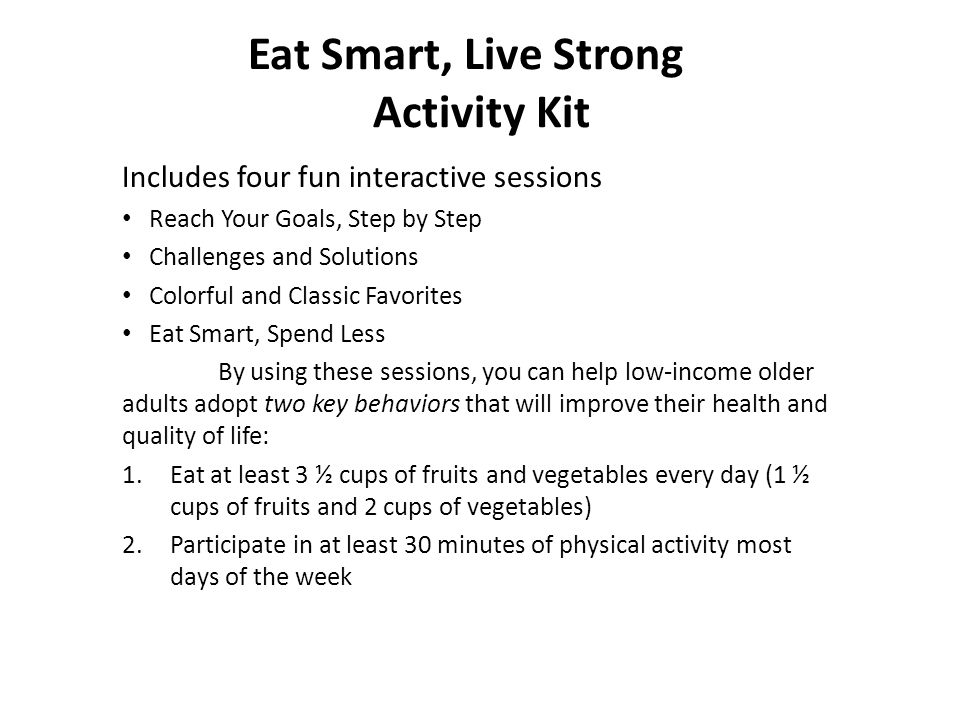 Eat Smart, Live Strong Activity Kit Includes four fun interactive sessions Reach Your Goals, Step by Step Challenges and Solutions Colorful and Classic Favorites Eat Smart, Spend Less By using these sessions, you can help low-income older adults adopt two key behaviors that will improve their health and quality of life: 1.Eat at least 3 ½ cups of fruits and vegetables every day (1 ½ cups of fruits and 2 cups of vegetables) 2.Participate in at least 30 minutes of physical activity most days of the week
