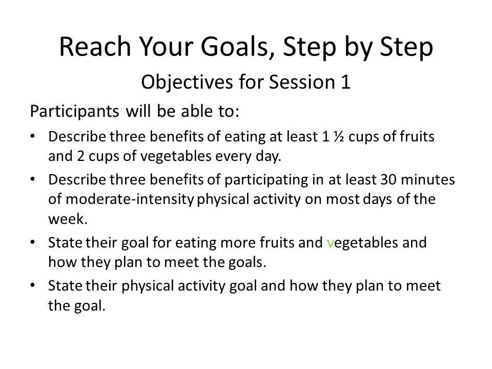Reach Your Goals, Step by Step Objectives for Session 1 Participants will be able to: Describe three benefits of eating at least 1 ½ cups of fruits and 2 cups of vegetables every day.