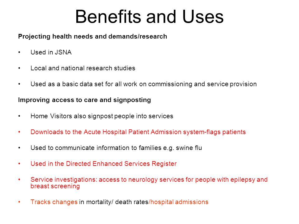 Benefits and Uses Projecting health needs and demands/research Used in JSNA Local and national research studies Used as a basic data set for all work on commissioning and service provision Improving access to care and signposting Home Visitors also signpost people into services Downloads to the Acute Hospital Patient Admission system-flags patients Used to communicate information to families e.g.