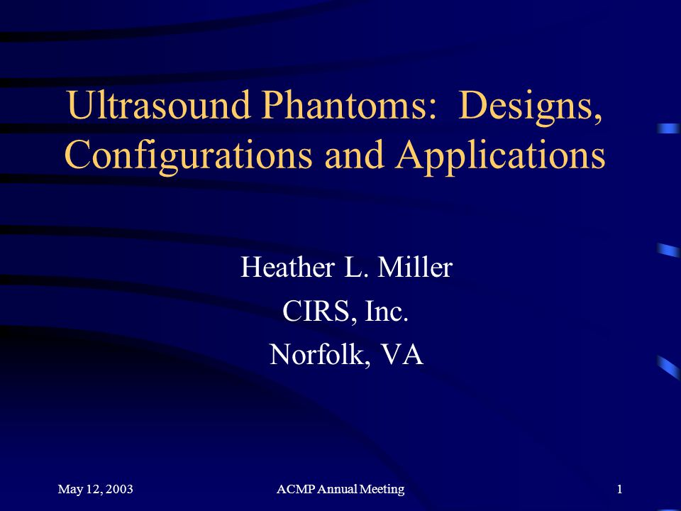 May 12, 2003ACMP Annual Meeting22 Future Developments Increased durability Increased longevity Keep pace with developments of ultrasound machines –Thin Film phantom targets –Smaller resolution point targets