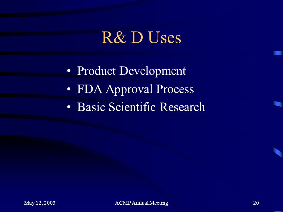 May 12, 2003ACMP Annual Meeting20 R& D Uses Product Development FDA Approval Process Basic Scientific Research