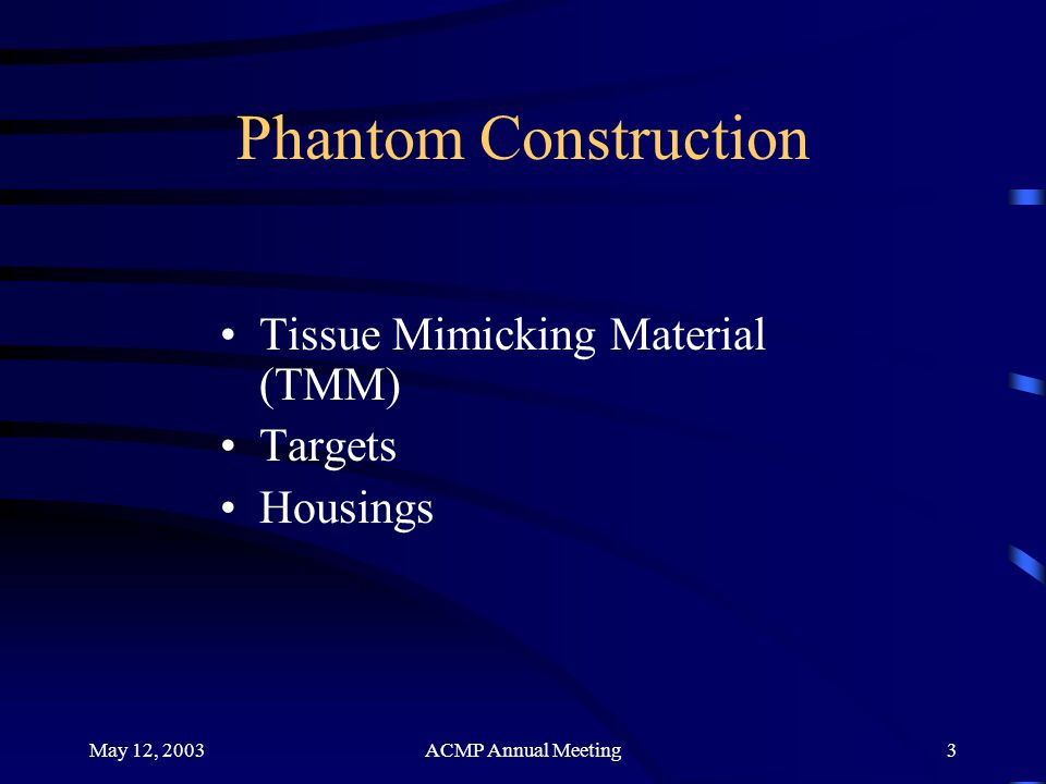 May 12, 2003ACMP Annual Meeting3 Phantom Construction Tissue Mimicking Material (TMM) Targets Housings